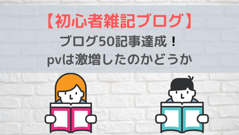 ブログ50記事達成!pvは激増したのかどうか【初心者雑記ブログ】