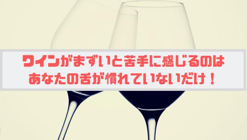 ワインがまずいと苦手に感じるのはあなたの舌が慣れていないだけ!